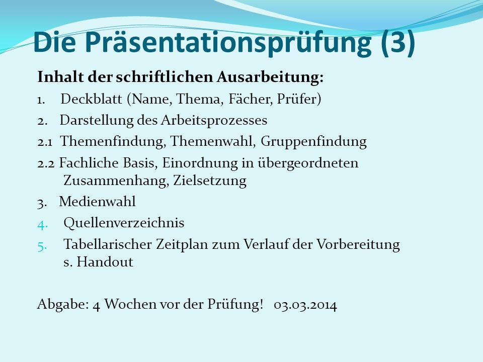 Die Präsentationsprüfung (3) Inhalt der schriftlichen Ausarbeitung: 1. Deckblatt (Name, Thema, Fächer, Prüfer) 2. Darstellung des Arbeitsprozesses 2.1
