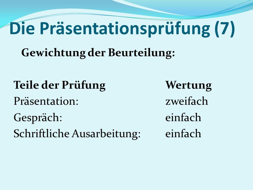 Die Präsentationsprüfung (7) Gewichtung der Beurteilung: Teile der PrüfungWertung Präsentation: zweifach Gespräch: einfach Schriftliche Ausarbeitung:e