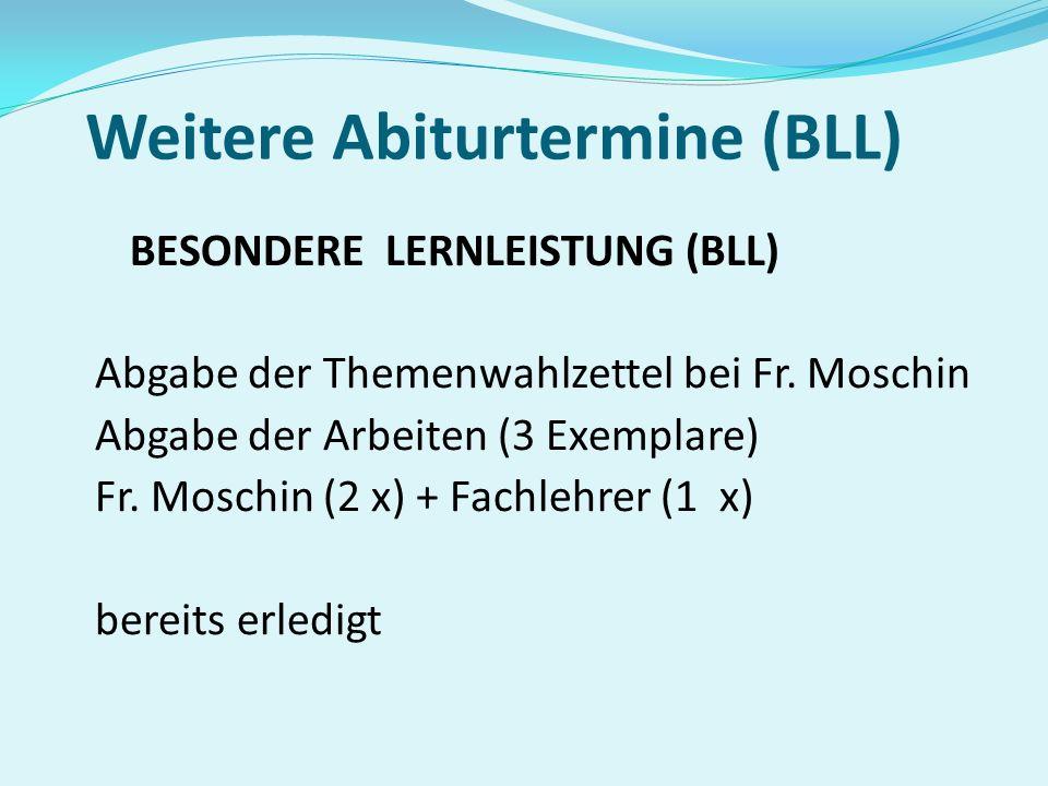 Weitere Abiturtermine (BLL) BESONDERE LERNLEISTUNG (BLL) Abgabe der Themenwahlzettel bei Fr. Moschin Abgabe der Arbeiten (3 Exemplare) Fr. Moschin (2