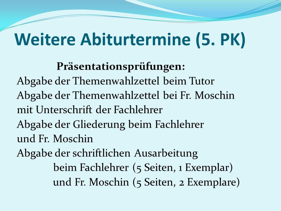 Weitere Abiturtermine (5. PK) Präsentationsprüfungen: Abgabe der Themenwahlzettel beim Tutor Abgabe der Themenwahlzettel bei Fr. Moschin mit Unterschr