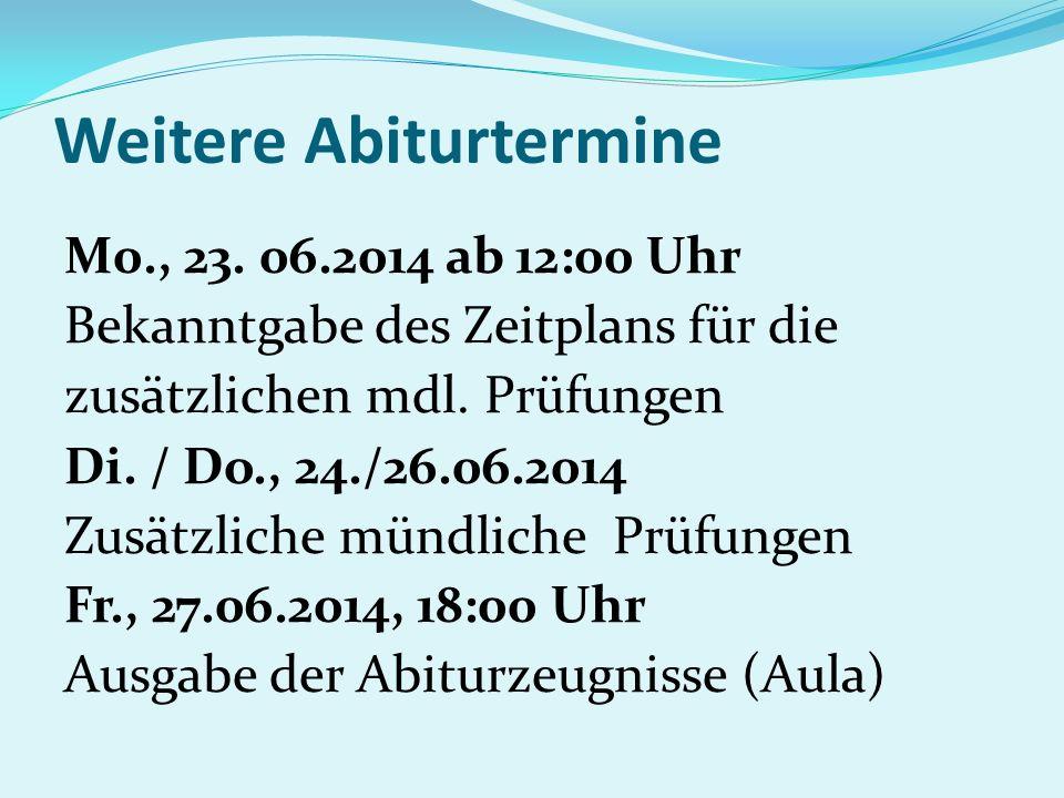 Weitere Abiturtermine M0., 23. 06.2014 ab 12:00 Uhr Bekanntgabe des Zeitplans für die zusätzlichen mdl. Prüfungen Di. / Do., 24./26.06.2014 Zusätzlich