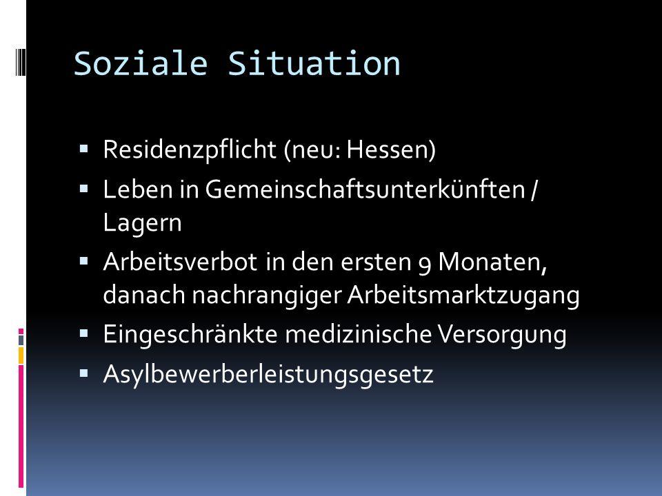 Soziale Situation Residenzpflicht (neu: Hessen) Leben in Gemeinschaftsunterkünften / Lagern Arbeitsverbot in den ersten 9 Monaten, danach nachrangiger