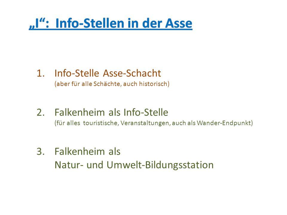 1.Info-Stelle Asse-Schacht (aber für alle Schächte, auch historisch) 2.Falkenheim als Info-Stelle (für alles touristische, Veranstaltungen, auch als W