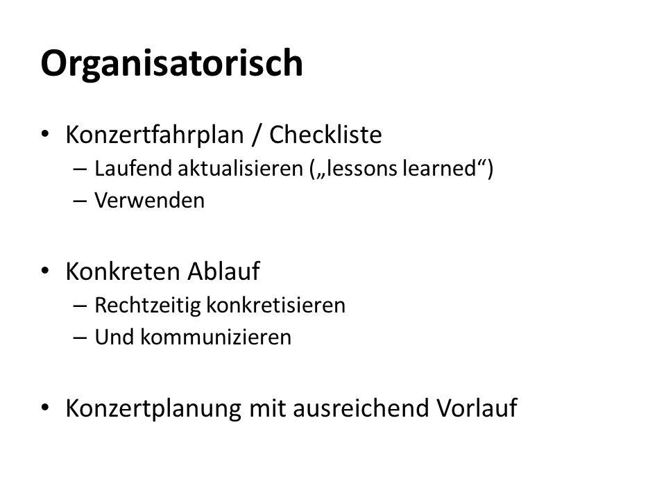 Organisatorisch Konzertfahrplan / Checkliste – Laufend aktualisieren (lessons learned) – Verwenden Konkreten Ablauf – Rechtzeitig konkretisieren – Und