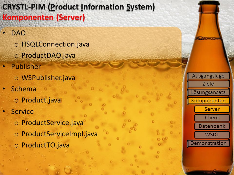 Ziele Lösungsansatz Komponenten Demonstration CRYSTL-PIM (Product Information System) Komponenten (Server) DAO o HSQLConnection.java o ProductDAO.java Publisher o WSPublisher.java Schema o Product.java Service o ProductService.java o ProductServiceImpl.java o ProductTO.java Ausgangslage Server Client Datenbank WSDL