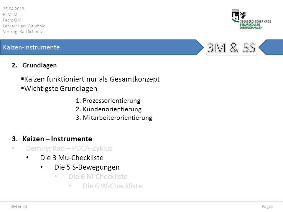 3M & 5S 25.04.2013 FTM 02 Fach: QM Lehrer: Herr Weinhold Vortrag: Ralf Schmitz Page6 Kaizen-Instrumente 4.Die 3-Mu Muda Verschwendung, die 7 Verschwendungsarten Muri Überlastung der Mitarbeiter und Maschinen Mura Unregelmäßigkeit der Prozesse Diese drei Punkte beziehen sich auf die Mitarbeiter, die Technik, die Methode und die Zeit und gelten als negativ, das heißt sie sind zu vermeiden.