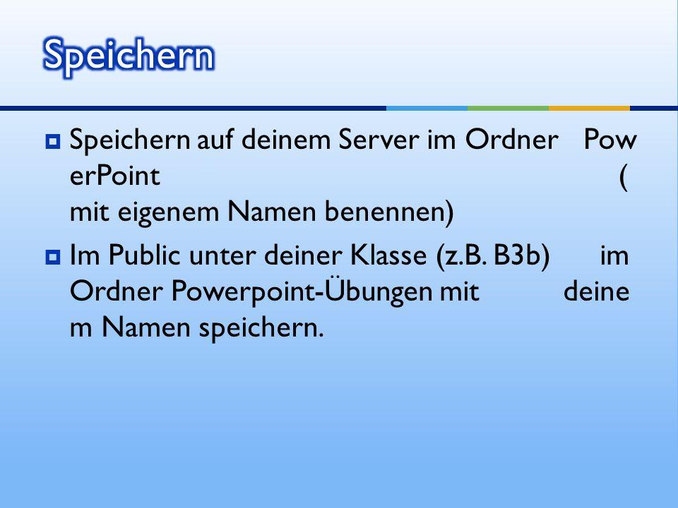 Speichern auf deinem Server im Ordner Pow erPoint ( mit eigenem Namen benennen) Im Public unter deiner Klasse (z.B. B3b) im Ordner Powerpoint-Übungen