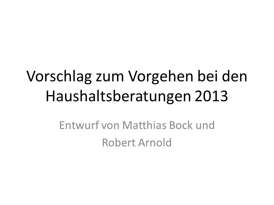 Vorschlag zum Vorgehen bei den Haushaltsberatungen 2013 Entwurf von Matthias Bock und Robert Arnold