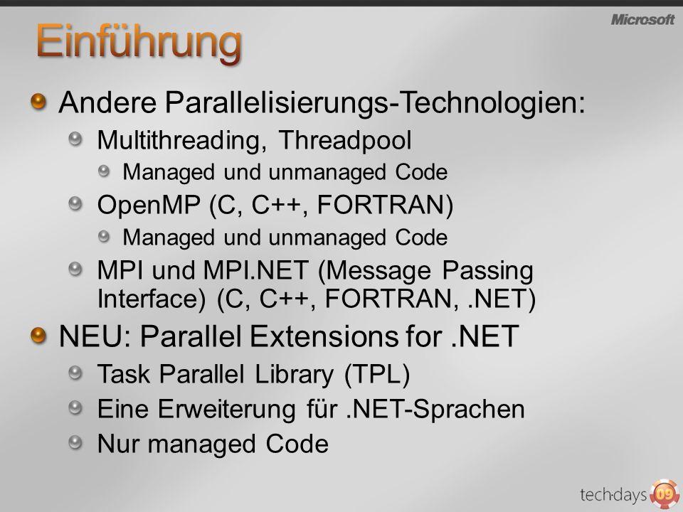 Andere Parallelisierungs-Technologien: Multithreading, Threadpool Managed und unmanaged Code OpenMP (C, C++, FORTRAN) Managed und unmanaged Code MPI und MPI.NET (Message Passing Interface) (C, C++, FORTRAN,.NET) NEU: Parallel Extensions for.NET Task Parallel Library (TPL) Eine Erweiterung für.NET-Sprachen Nur managed Code