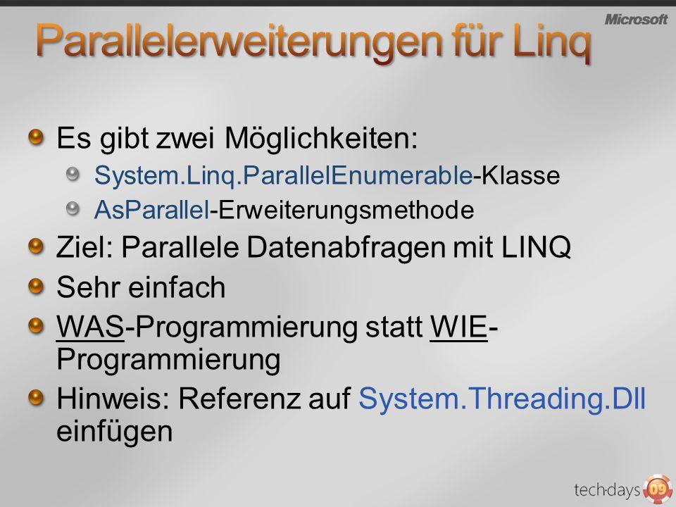 Es gibt zwei Möglichkeiten: System.Linq.ParallelEnumerable-Klasse AsParallel-Erweiterungsmethode Ziel: Parallele Datenabfragen mit LINQ Sehr einfach WAS-Programmierung statt WIE- Programmierung Hinweis: Referenz auf System.Threading.Dll einfügen