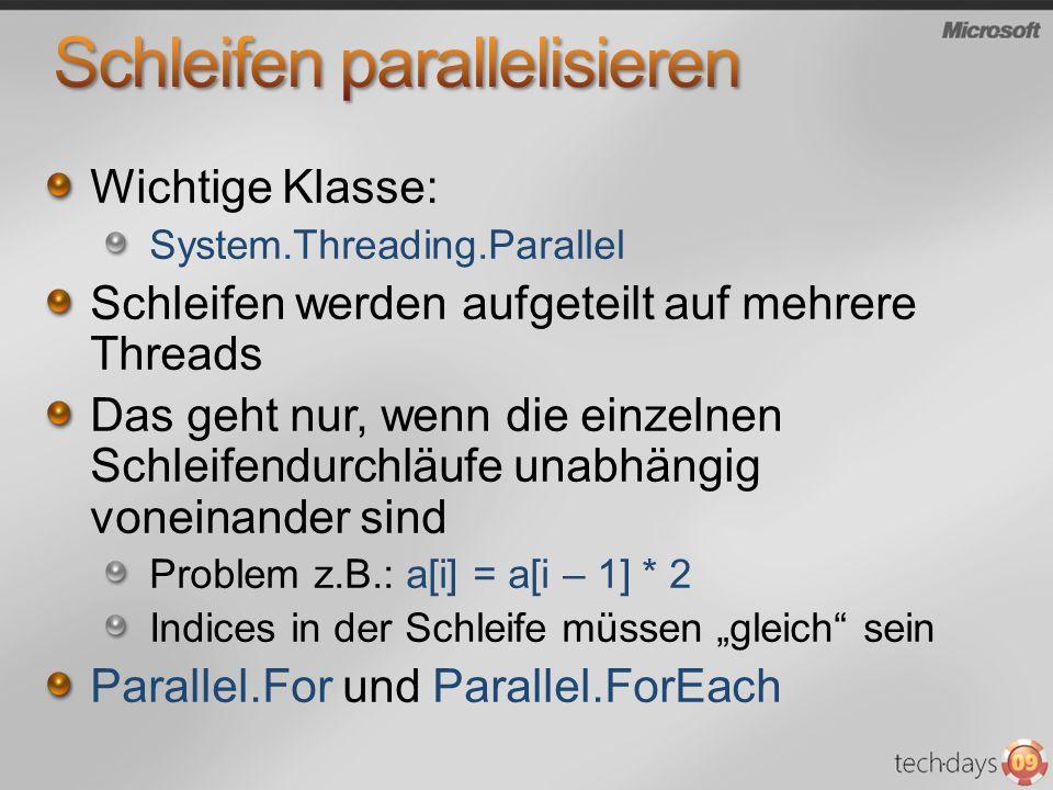 Wichtige Klasse: System.Threading.Parallel Schleifen werden aufgeteilt auf mehrere Threads Das geht nur, wenn die einzelnen Schleifendurchläufe unabhängig voneinander sind Problem z.B.: a[i] = a[i – 1] * 2 Indices in der Schleife müssen gleich sein Parallel.For und Parallel.ForEach