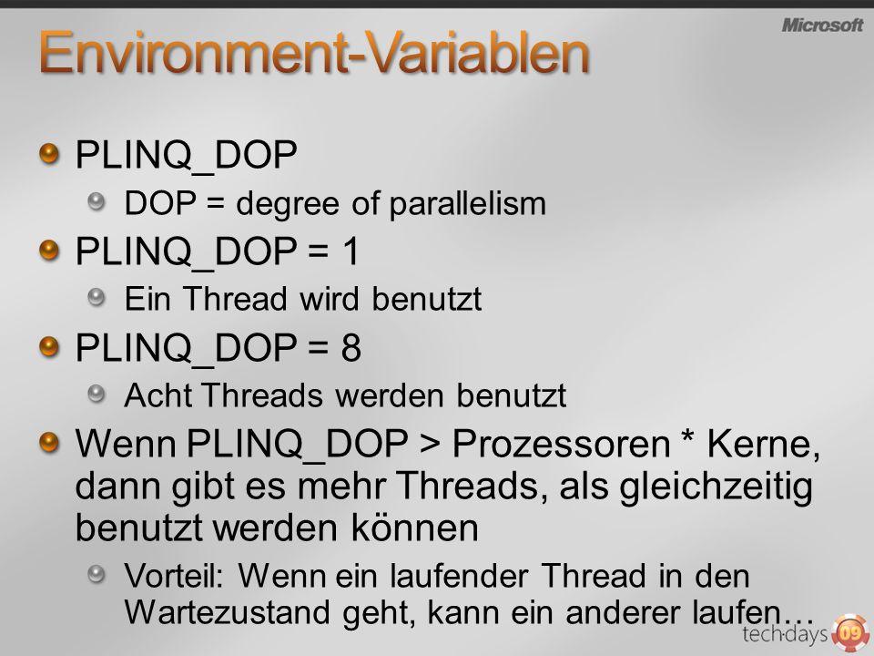 PLINQ_DOP DOP = degree of parallelism PLINQ_DOP = 1 Ein Thread wird benutzt PLINQ_DOP = 8 Acht Threads werden benutzt Wenn PLINQ_DOP > Prozessoren * Kerne, dann gibt es mehr Threads, als gleichzeitig benutzt werden können Vorteil: Wenn ein laufender Thread in den Wartezustand geht, kann ein anderer laufen…