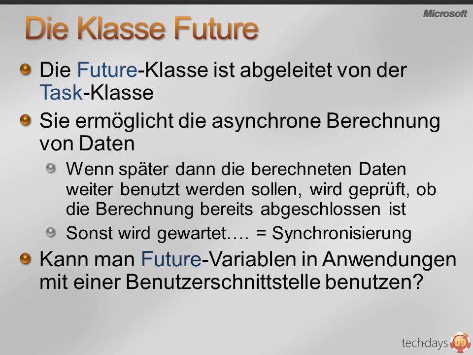 Die Future-Klasse ist abgeleitet von der Task-Klasse Sie ermöglicht die asynchrone Berechnung von Daten Wenn später dann die berechneten Daten weiter benutzt werden sollen, wird geprüft, ob die Berechnung bereits abgeschlossen ist Sonst wird gewartet….
