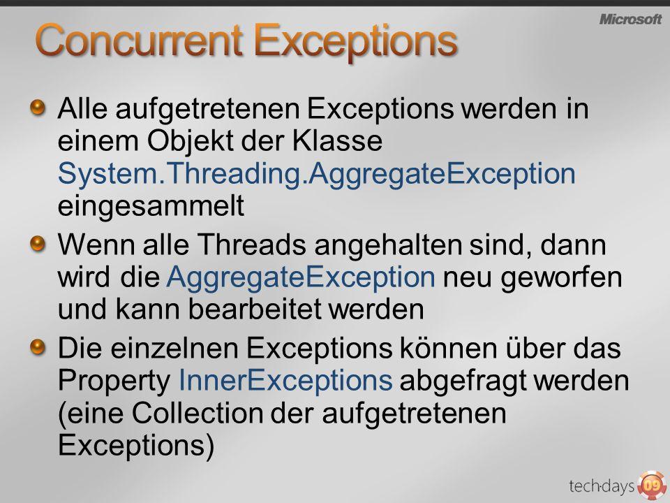 Alle aufgetretenen Exceptions werden in einem Objekt der Klasse System.Threading.AggregateException eingesammelt Wenn alle Threads angehalten sind, dann wird die AggregateException neu geworfen und kann bearbeitet werden Die einzelnen Exceptions können über das Property InnerExceptions abgefragt werden (eine Collection der aufgetretenen Exceptions)