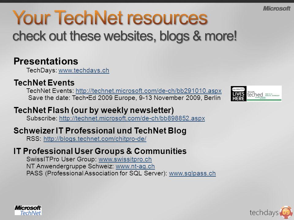 Presentations TechDays: www.techdays.chwww.techdays.ch TechNet Events TechNet Events: http://technet.microsoft.com/de-ch/bb291010.aspx Save the date: TechEd 2009 Europe, 9-13 November 2009, Berlinhttp://technet.microsoft.com/de-ch/bb291010.aspx TechNet Flash (our by weekly newsletter) Subscribe: http://technet.microsoft.com/de-ch/bb898852.aspxhttp://technet.microsoft.com/de-ch/bb898852.aspx Schweizer IT Professional und TechNet Blog RSS: http://blogs.technet.com/chitpro-de/http://blogs.technet.com/chitpro-de/ IT Professional User Groups & Communities SwissITPro User Group: www.swissitpro.ch NT Anwendergruppe Schweiz: www.nt-ag.ch PASS (Professional Association for SQL Server): www.sqlpass.chwww.swissitpro.chwww.nt-ag.chwww.sqlpass.ch
