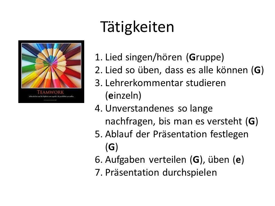 Tätigkeiten 1.Lied singen/hören (Gruppe) 2.Lied so üben, dass es alle können (G) 3.Lehrerkommentar studieren (einzeln) 4.Unverstandenes so lange nachfragen, bis man es versteht (G) 5.Ablauf der Präsentation festlegen (G) 6.Aufgaben verteilen (G), üben (e) 7.Präsentation durchspielen