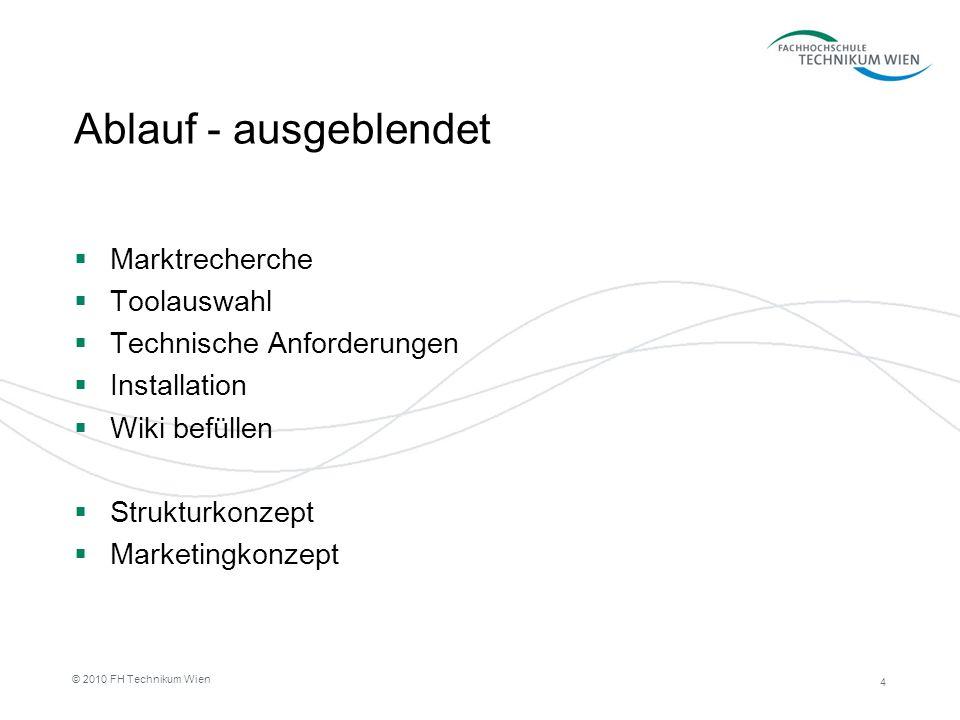 4 © 2010 FH Technikum Wien Ablauf - ausgeblendet Marktrecherche Toolauswahl Technische Anforderungen Installation Wiki befüllen Strukturkonzept Market