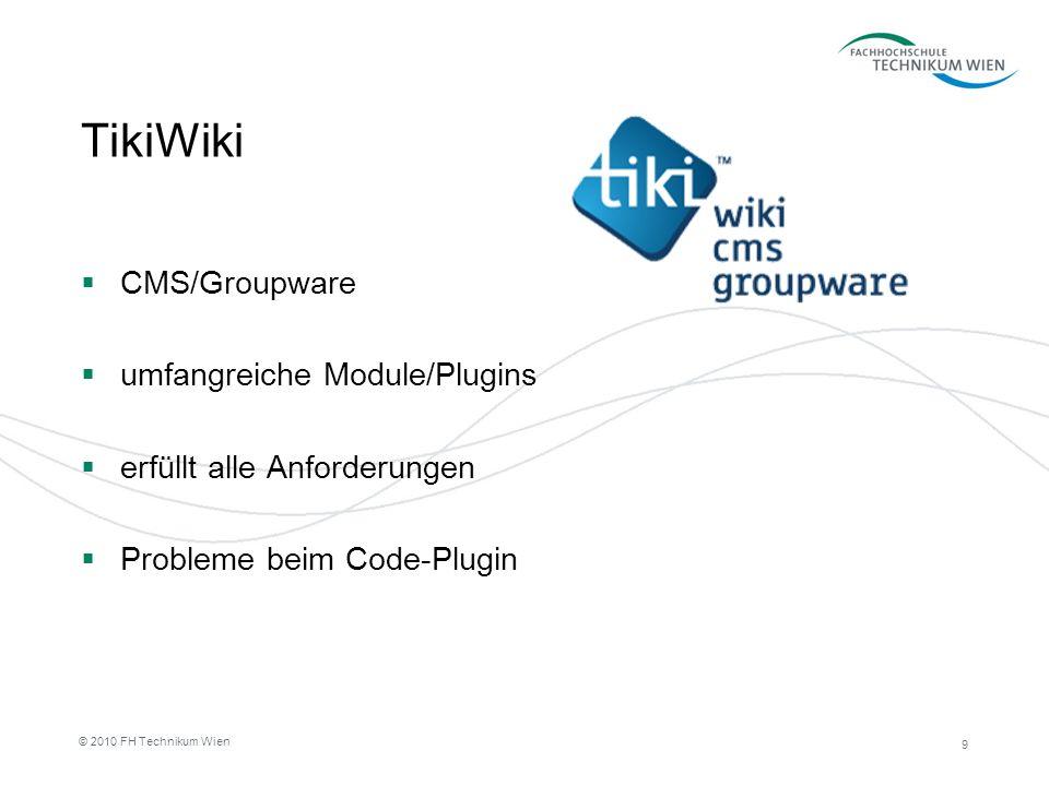 9 © 2010 FH Technikum Wien TikiWiki CMS/Groupware umfangreiche Module/Plugins erfüllt alle Anforderungen Probleme beim Code-Plugin