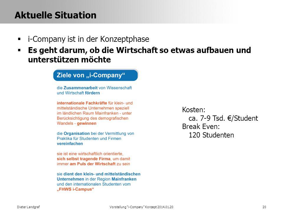 Aktuelle Situation i-Company ist in der Konzeptphase Es geht darum, ob die Wirtschaft so etwas aufbauen und unterstützen möchte Dieter LandgrafVorstellung i-Company Konzept 2014.01.2020 Kosten: ca.
