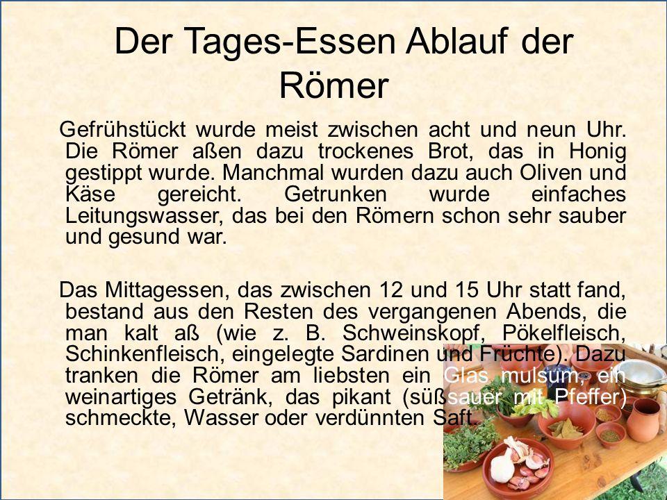 Der Tages-Essen Ablauf der Römer Gefrühstückt wurde meist zwischen acht und neun Uhr. Die Römer aßen dazu trockenes Brot, das in Honig gestippt wurde.