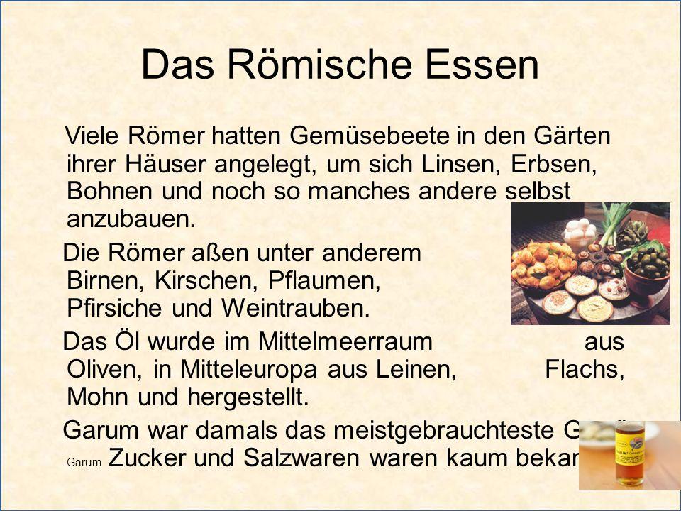 Das Römische Essen Viele Römer hatten Gemüsebeete in den Gärten ihrer Häuser angelegt, um sich Linsen, Erbsen, Bohnen und noch so manches andere selbs