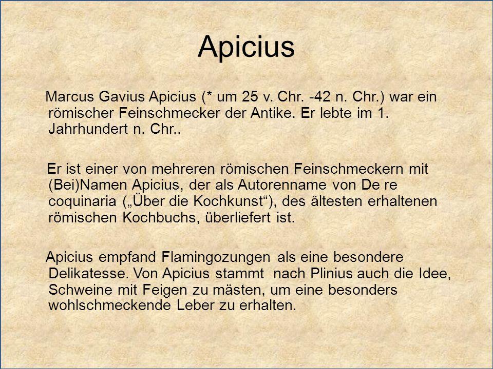 Apicius Marcus Gavius Apicius (* um 25 v. Chr. -42 n. Chr.) war ein römischer Feinschmecker der Antike. Er lebte im 1. Jahrhundert n. Chr.. Er ist ein