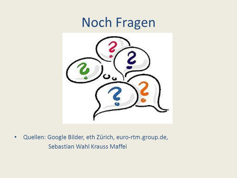 Noch Fragen Quellen: Google Bilder, eth Zürich, euro-rtm.group.de, Sebastian Wahl Krauss Maffei