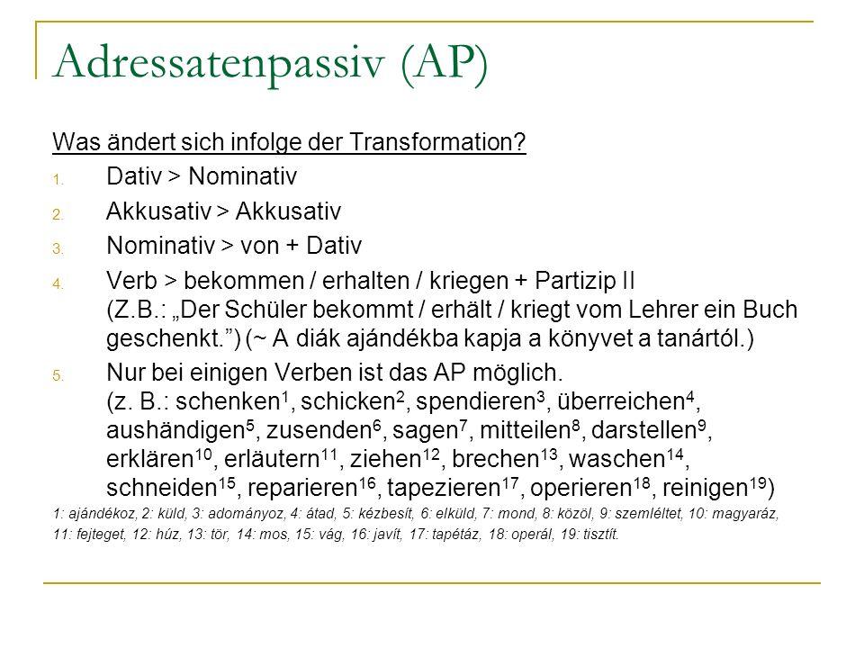 Adressatenpassiv (AP) Was ändert sich infolge der Transformation? 1. Dativ > Nominativ 2. Akkusativ > Akkusativ 3. Nominativ > von + Dativ 4. Verb > b