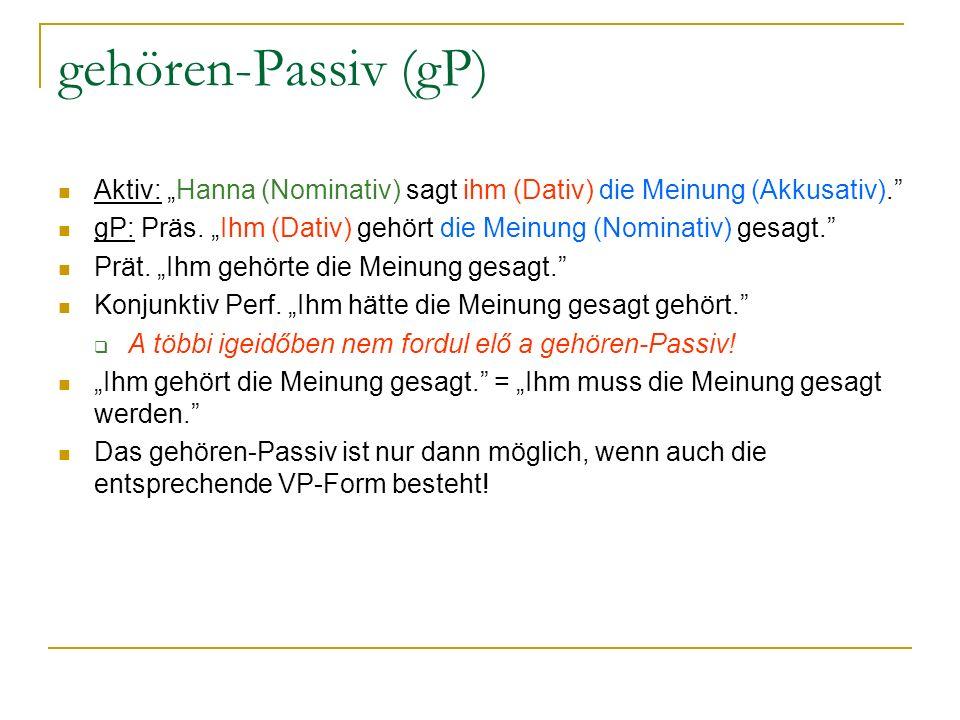gehören-Passiv (gP) Aktiv: Hanna (Nominativ) sagt ihm (Dativ) die Meinung (Akkusativ). gP: Präs. Ihm (Dativ) gehört die Meinung (Nominativ) gesagt. Pr