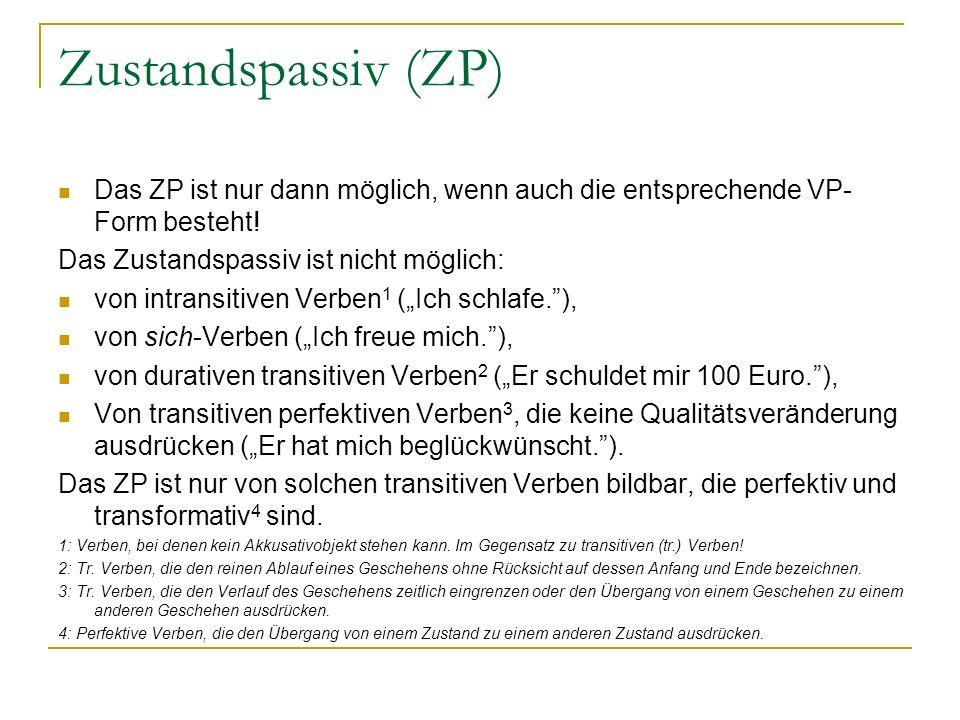 Zustandspassiv (ZP) Das ZP ist nur dann möglich, wenn auch die entsprechende VP- Form besteht! Das Zustandspassiv ist nicht möglich: von intransitiven