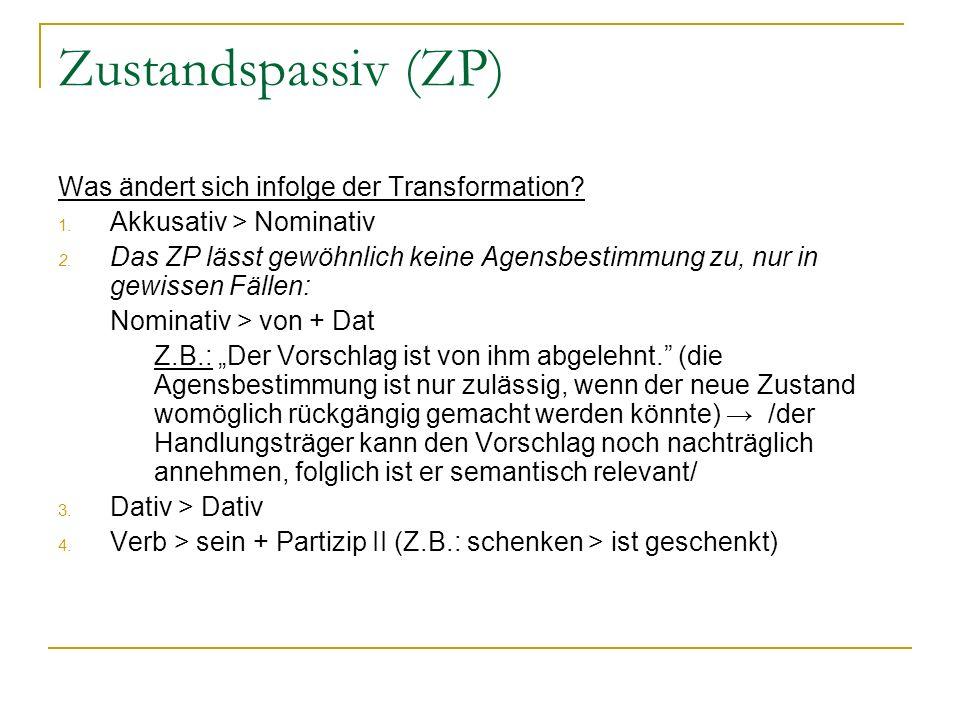 Zustandspassiv (ZP) Was ändert sich infolge der Transformation? 1. Akkusativ > Nominativ 2. Das ZP lässt gewöhnlich keine Agensbestimmung zu, nur in g