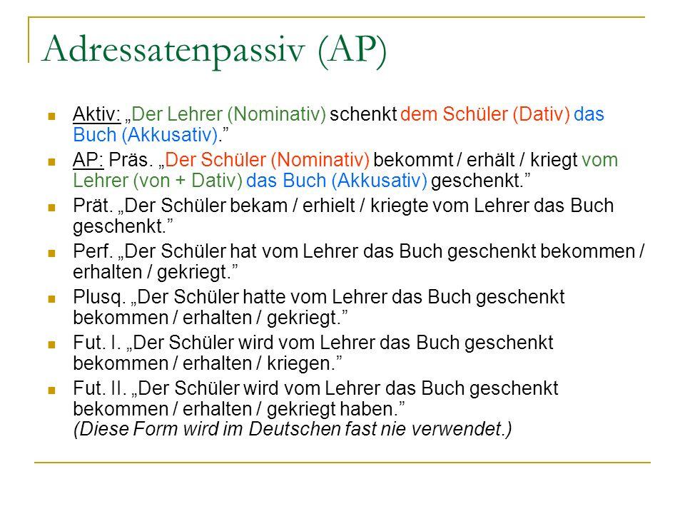 Adressatenpassiv (AP) Aktiv: Der Lehrer (Nominativ) schenkt dem Schüler (Dativ) das Buch (Akkusativ). AP: Präs. Der Schüler (Nominativ) bekommt / erhä