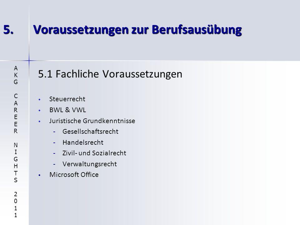 5.Voraussetzungen zur Berufsausübung 5.1 Fachliche Voraussetzungen Steuerrecht BWL & VWL Juristische Grundkenntnisse - -Gesellschaftsrecht - -Handelsrecht - -Zivil- und Sozialrecht - -Verwaltungsrecht Microsoft Office AKGCAREERNIGHTS2011AKGCAREERNIGHTS2011