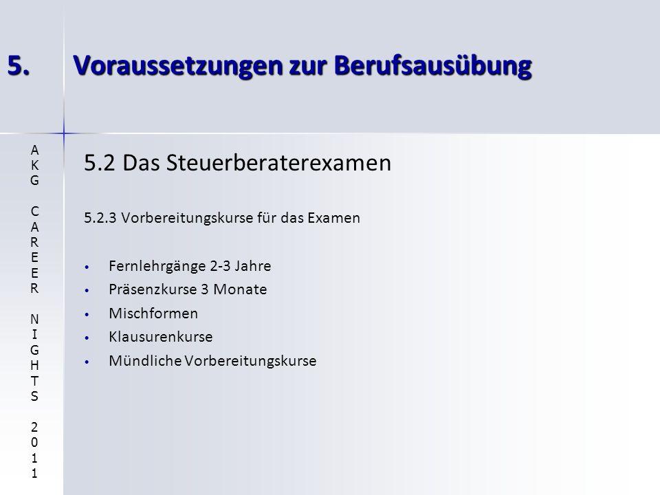 5.Voraussetzungen zur Berufsausübung 5.2 Das Steuerberaterexamen 5.2.3 Vorbereitungskurse für das Examen Fernlehrgänge 2-3 Jahre Präsenzkurse 3 Monate Mischformen Klausurenkurse Mündliche Vorbereitungskurse AKGCAREERNIGHTS2011AKGCAREERNIGHTS2011