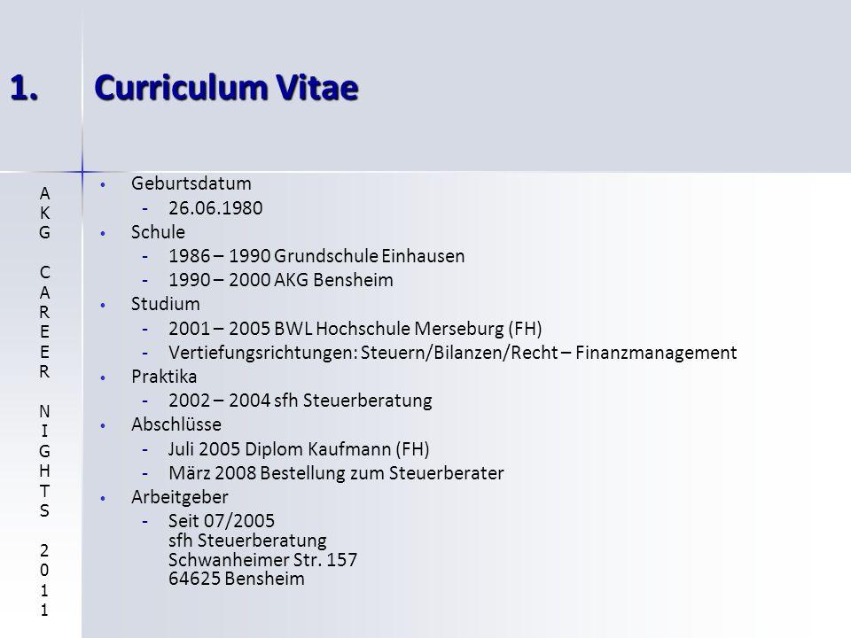 1.Curriculum Vitae Geburtsdatum - -26.06.1980 Schule - -1986 – 1990 Grundschule Einhausen - -1990 – 2000 AKG Bensheim Studium - -2001 – 2005 BWL Hochschule Merseburg (FH) - -Vertiefungsrichtungen: Steuern/Bilanzen/Recht – Finanzmanagement Praktika - -2002 – 2004 sfh Steuerberatung Abschlüsse - -Juli 2005 Diplom Kaufmann (FH) - -März 2008 Bestellung zum Steuerberater Arbeitgeber - -Seit 07/2005 sfh Steuerberatung Schwanheimer Str.