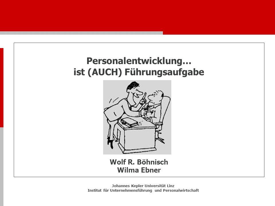 Personalentwicklung… ist (AUCH) Führungsaufgabe Wolf R. Böhnisch Wilma Ebner Johannes Kepler Universität Linz Institut für Unternehmensführung und Per