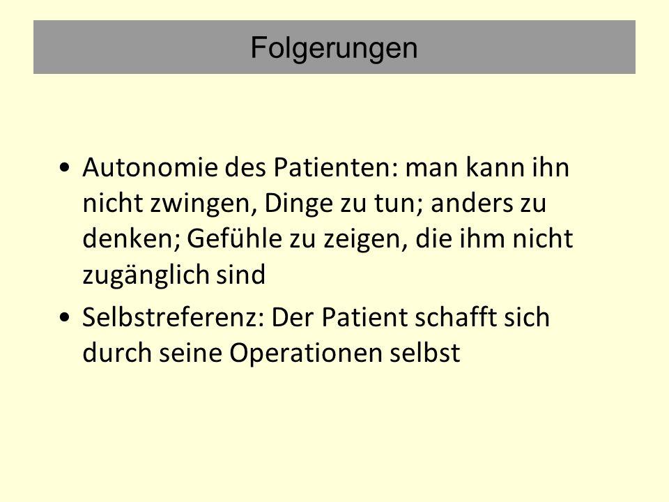 Folgerungen Autonomie des Patienten: man kann ihn nicht zwingen, Dinge zu tun; anders zu denken; Gefühle zu zeigen, die ihm nicht zugänglich sind Selbstreferenz: Der Patient schafft sich durch seine Operationen selbst