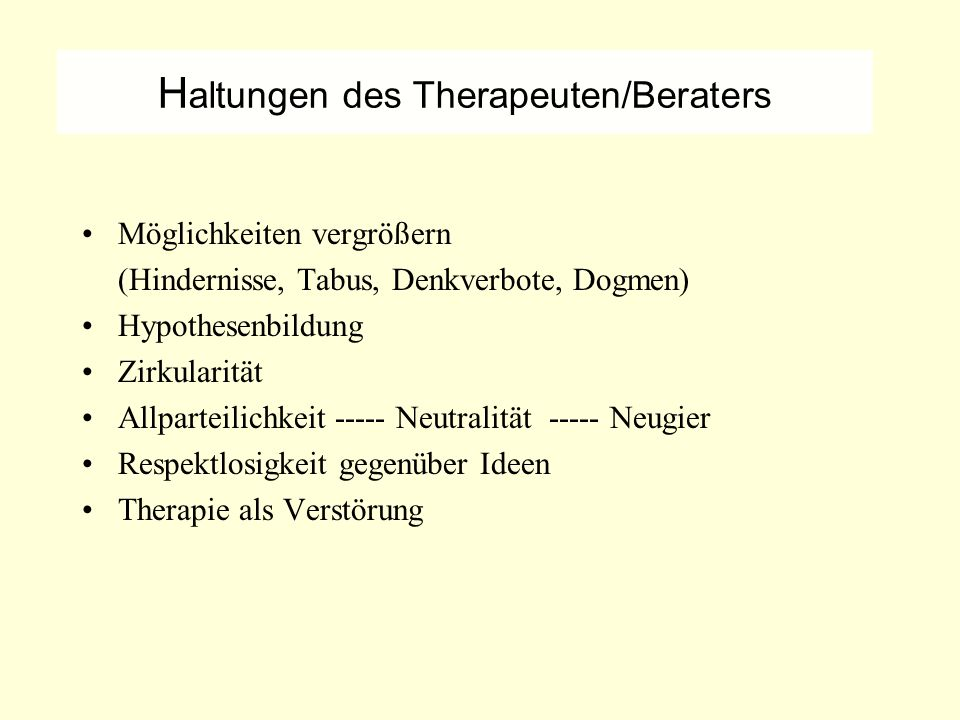 H altungen des Therapeuten/Beraters Möglichkeiten vergrößern (Hindernisse, Tabus, Denkverbote, Dogmen) Hypothesenbildung Zirkularität Allparteilichkeit ----- Neutralität ----- Neugier Respektlosigkeit gegenüber Ideen Therapie als Verstörung