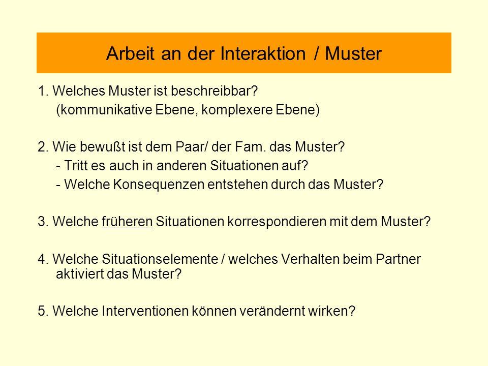 Arbeit an der Interaktion / Muster 1. Welches Muster ist beschreibbar? (kommunikative Ebene, komplexere Ebene) 2. Wie bewußt ist dem Paar/ der Fam. da