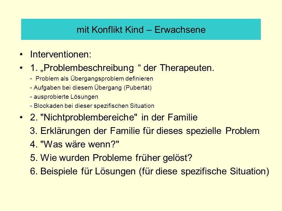 mit Konflikt Kind – Erwachsene Interventionen: 1. Problembeschreibung der Therapeuten. - Problem als Übergangsproblem definieren - Aufgaben bei diesem