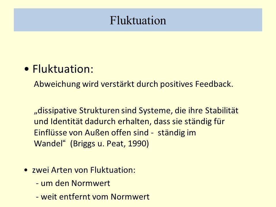 Fluktuation Fluktuation: Abweichung wird verstärkt durch positives Feedback. dissipative Strukturen sind Systeme, die ihre Stabilität und Identität da