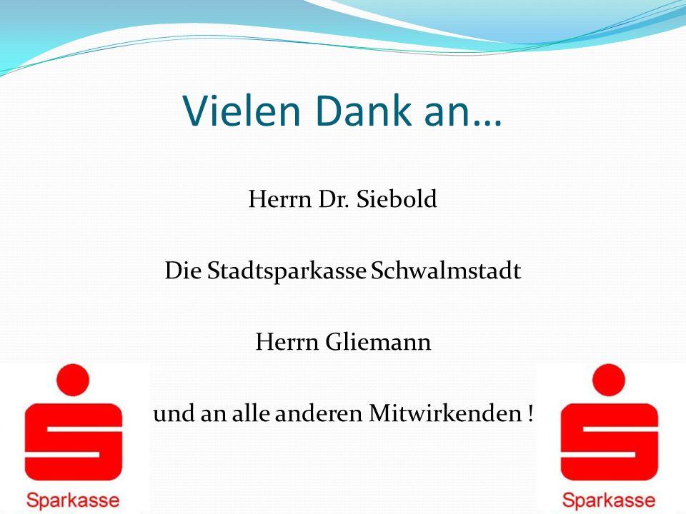 Vielen Dank an… Herrn Dr. Siebold Die Stadtsparkasse Schwalmstadt Herrn Gliemann und an alle anderen Mitwirkenden !