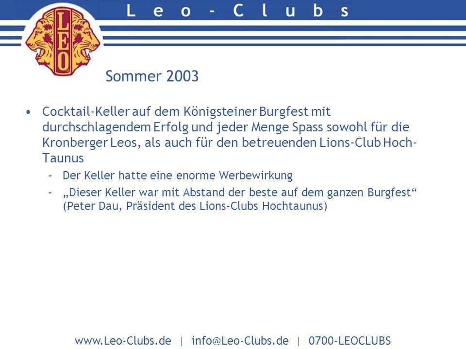 www.Leo-Clubs.de | info@Leo-Clubs.de | 0700-LEOCLUBS Sommer 2003 Cocktail-Keller auf dem Königsteiner Burgfest mit durchschlagendem Erfolg und jeder Menge Spass sowohl für die Kronberger Leos, als auch für den betreuenden Lions-Club Hoch- Taunus –Der Keller hatte eine enorme Werbewirkung –Dieser Keller war mit Abstand der beste auf dem ganzen Burgfest (Peter Dau, Präsident des Lions-Clubs Hochtaunus)