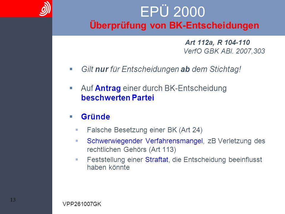 13 VPP261007GK EPÜ 2000 Überprüfung von BK-Entscheidungen Art 112a, R 104-110 VerfO GBK ABl. 2007,303 Gilt nur für Entscheidungen ab dem Stichtag! Auf