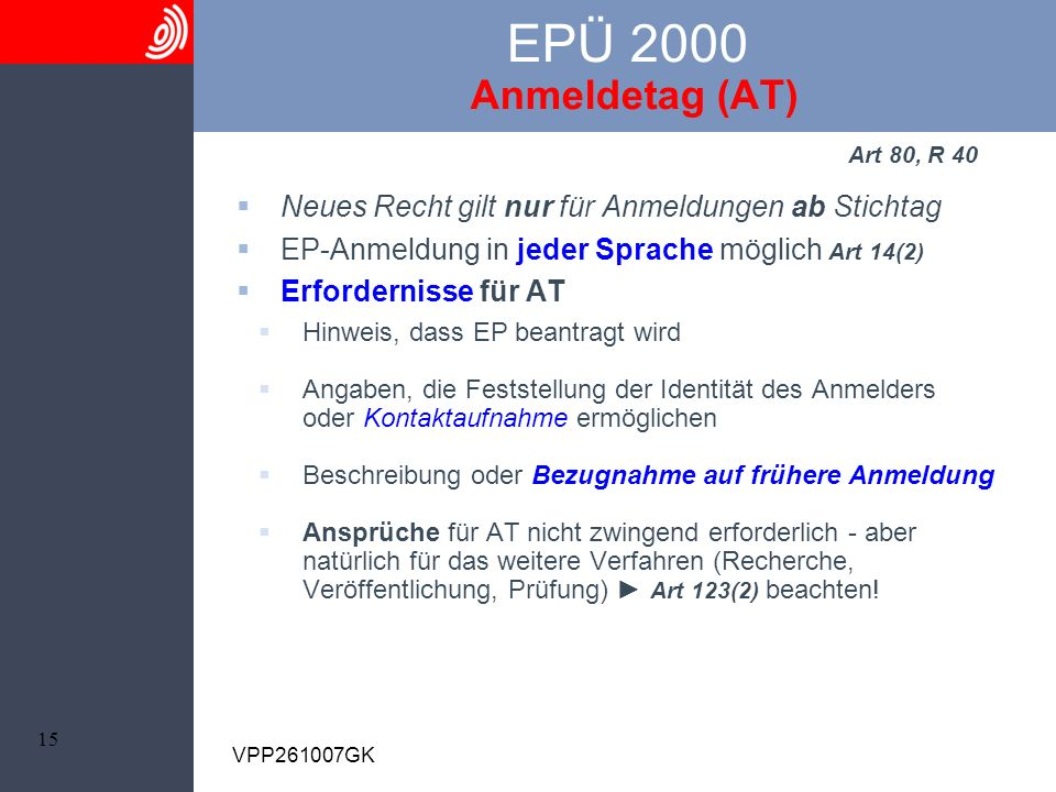15 VPP261007GK EPÜ 2000 Anmeldetag (AT) Art 80, R 40 Neues Recht gilt nur für Anmeldungen ab Stichtag EP-Anmeldung in jeder Sprache möglich Art 14(2)