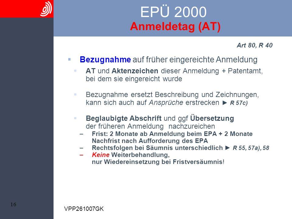 16 VPP261007GK EPÜ 2000 Anmeldetag (AT) Art 80, R 40 Bezugnahme auf früher eingereichte Anmeldung AT und Aktenzeichen dieser Anmeldung + Patentamt, be