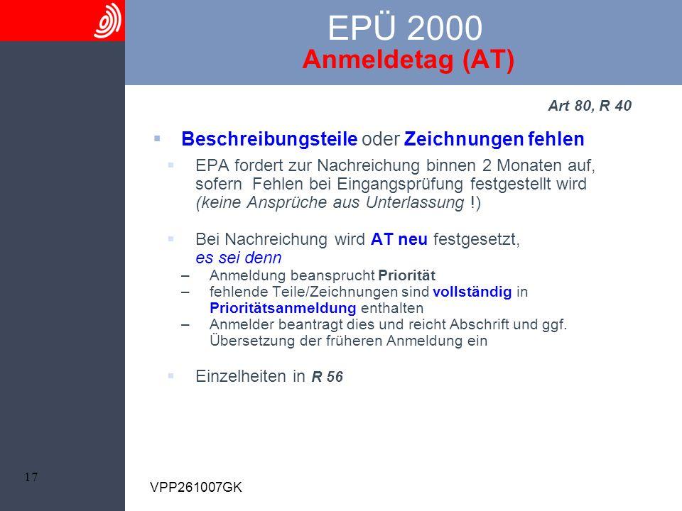 17 VPP261007GK EPÜ 2000 Anmeldetag (AT) Art 80, R 40 Beschreibungsteile oder Zeichnungen fehlen EPA fordert zur Nachreichung binnen 2 Monaten auf, sof
