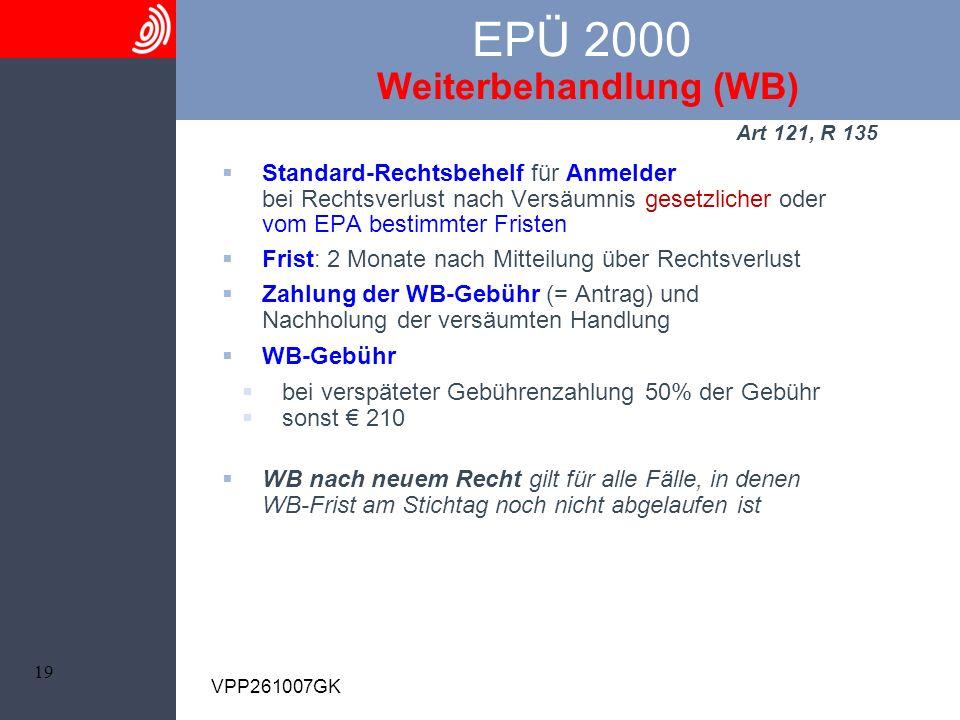19 VPP261007GK EPÜ 2000 Weiterbehandlung (WB) Art 121, R 135 Standard-Rechtsbehelf für Anmelder bei Rechtsverlust nach Versäumnis gesetzlicher oder vo