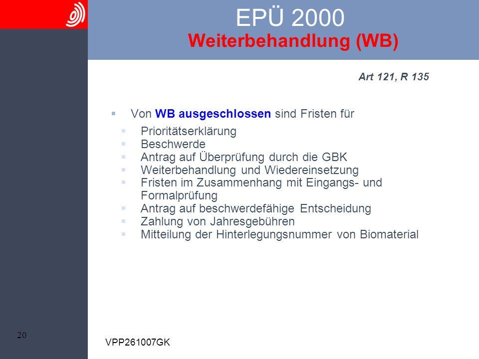 20 VPP261007GK EPÜ 2000 Weiterbehandlung (WB) Art 121, R 135 Von WB ausgeschlossen sind Fristen für Prioritätserklärung Beschwerde Antrag auf Überprüf