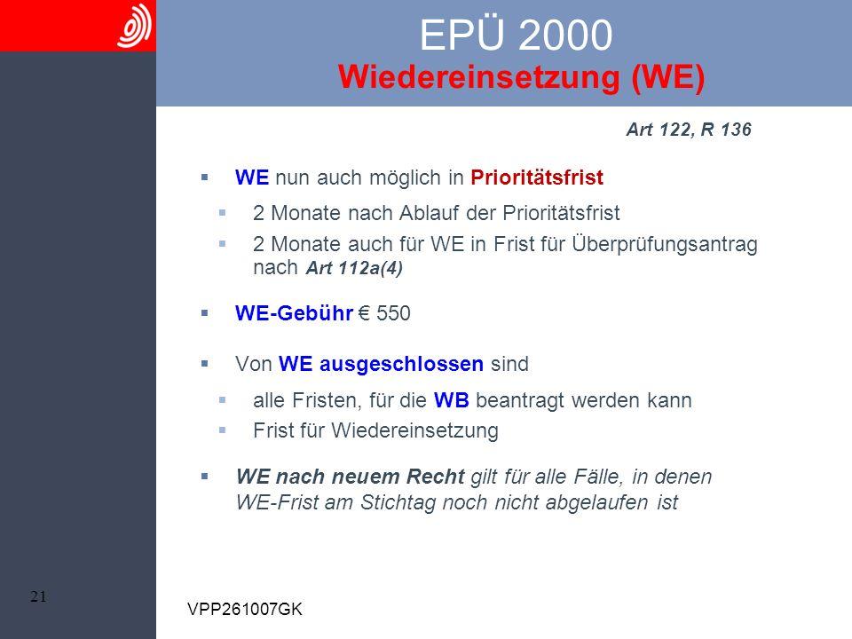 21 VPP261007GK EPÜ 2000 Wiedereinsetzung (WE) Art 122, R 136 WE nun auch möglich in Prioritätsfrist 2 Monate nach Ablauf der Prioritätsfrist 2 Monate